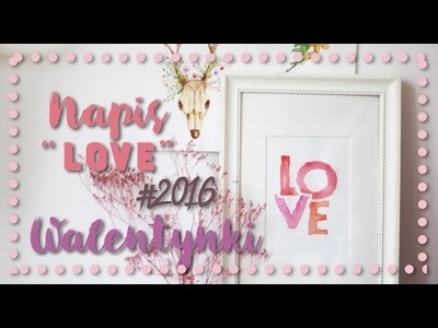 """♥ Walentynki DIY ♥ - Napis """"Love"""" Akwarele ♥"""