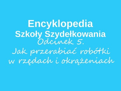 Jak przerabiać robótki w rzędach i okrążeniach - Encyklopedia Szkoły Szydełkowania, odcinek 5